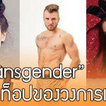 8 นายแบบ – นางแบบ Transgender สุดเจ๋ง ที่จะสร้างแรงบันดาลใจให้กับคุณ…